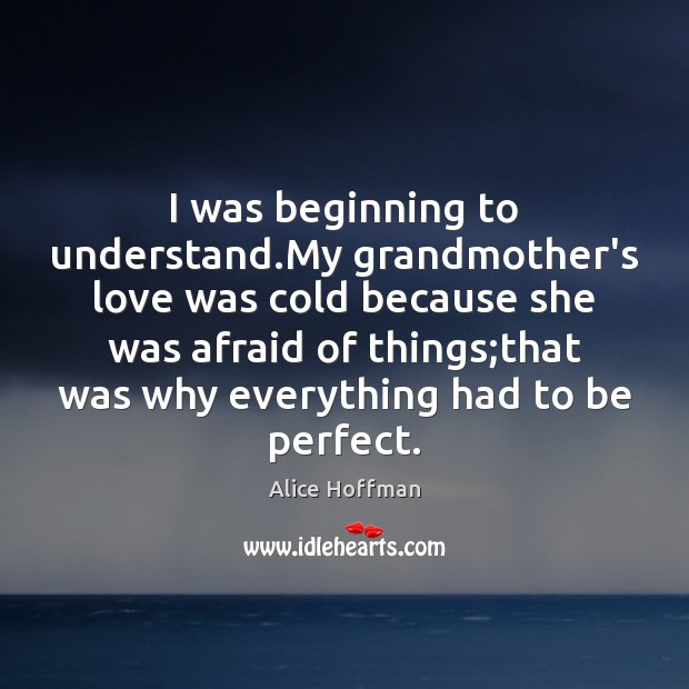 I was beginning to understand.My grandmother's love was cold because she Alice Hoffman Picture Quote