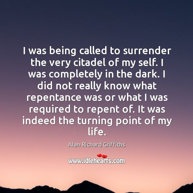 I was being called to surrender the very citadel of my self. I was completely in the dark. Alan Richard Griffiths Picture Quote