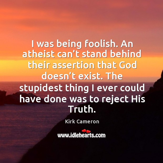 Image, I was being foolish. An atheist can't stand behind their assertion that God doesn't exist.