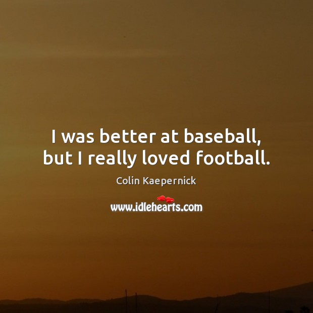 Image, I was better at baseball, but I really loved football.