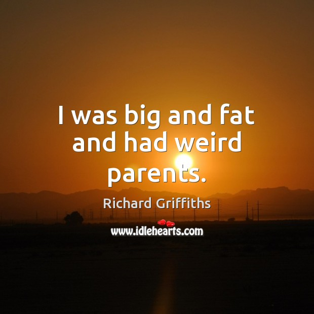 I was big and fat and had weird parents. Richard Griffiths Picture Quote