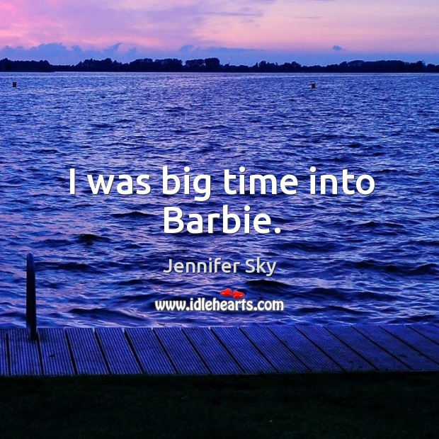 I was big time into barbie. Jennifer Sky Picture Quote