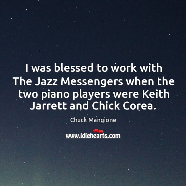 I was blessed to work with the jazz messengers when the two piano players were keith jarrett and chick corea. Chuck Mangione Picture Quote