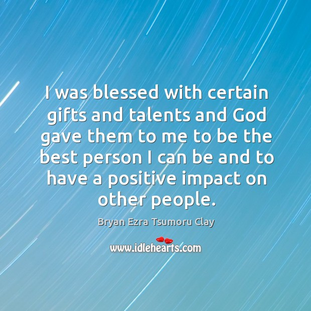 I was blessed with certain gifts and talents and God gave them to me to be the Image