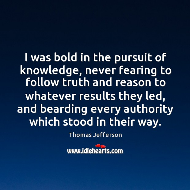 I was bold in the pursuit of knowledge, never fearing to follow truth and reason to Image