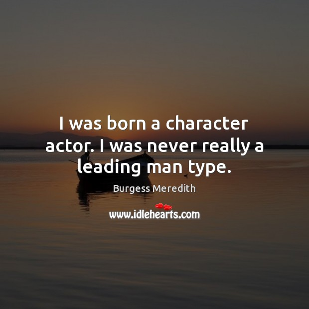 I was born a character actor. I was never really a leading man type. Image