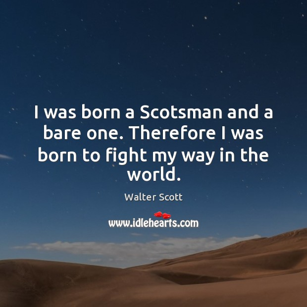 I was born a Scotsman and a bare one. Therefore I was born to fight my way in the world. Walter Scott Picture Quote