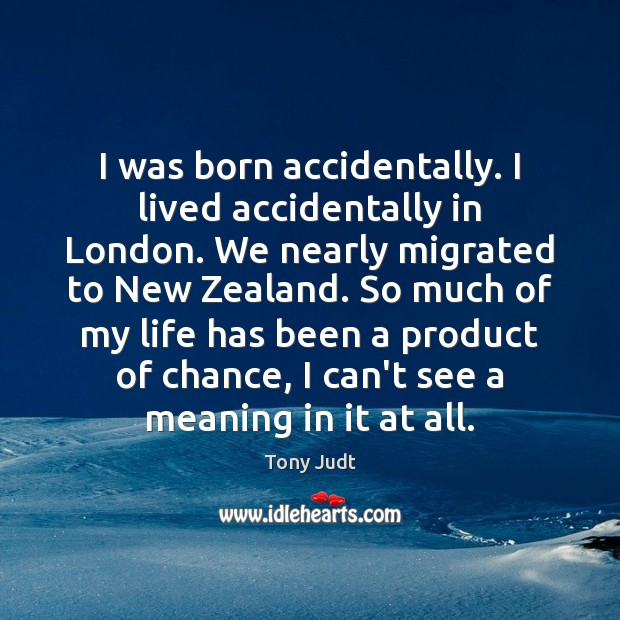 Image, I was born accidentally. I lived accidentally in London. We nearly migrated