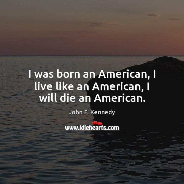 Image, I was born an American, I live like an American, I will die an American.