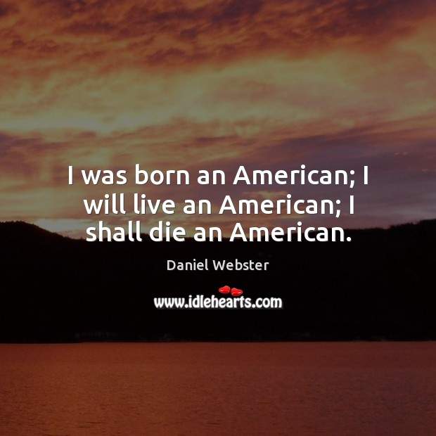 I was born an American; I will live an American; I shall die an American. Daniel Webster Picture Quote