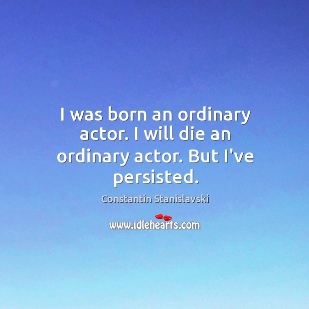 I was born an ordinary actor. I will die an ordinary actor. But I've persisted. Constantin Stanislavski Picture Quote