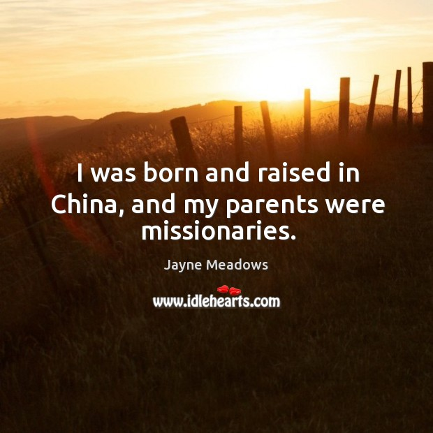I was born and raised in China, and my parents were missionaries. Image