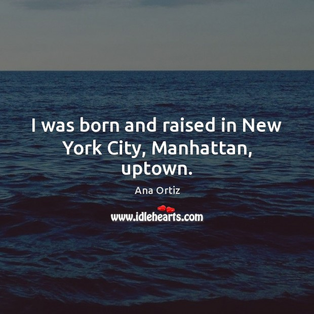 Image, I was born and raised in New York City, Manhattan, uptown.