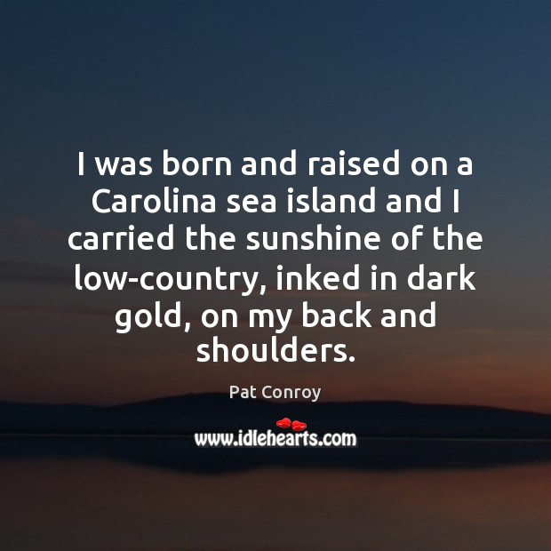 I was born and raised on a Carolina sea island and I Pat Conroy Picture Quote