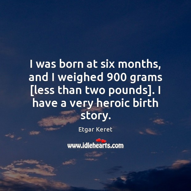 I was born at six months, and I weighed 900 grams [less than Etgar Keret Picture Quote