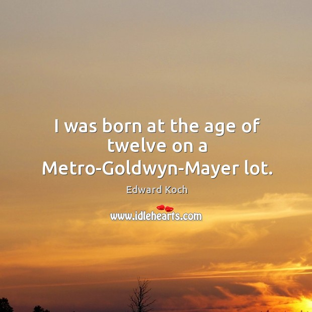 Image, I was born at the age of twelve on a metro-goldwyn-mayer lot.