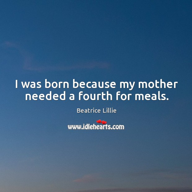 Image, I was born because my mother needed a fourth for meals.