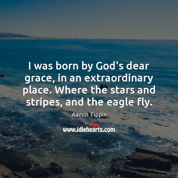 Image, I was born by God's dear grace, in an extraordinary place. Where