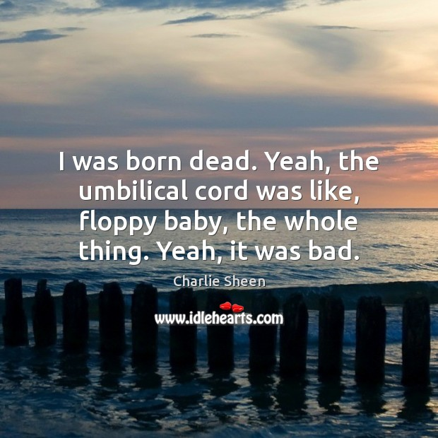 I was born dead. Yeah, the umbilical cord was like, floppy baby, Charlie Sheen Picture Quote