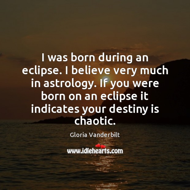 I was born during an eclipse. I believe very much in astrology. Gloria Vanderbilt Picture Quote