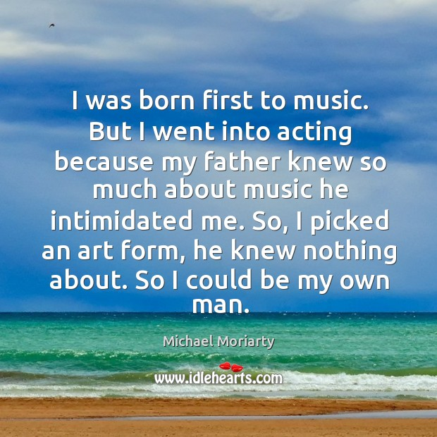 I was born first to music. But I went into acting because my father knew so much about music he intimidated me. Michael Moriarty Picture Quote