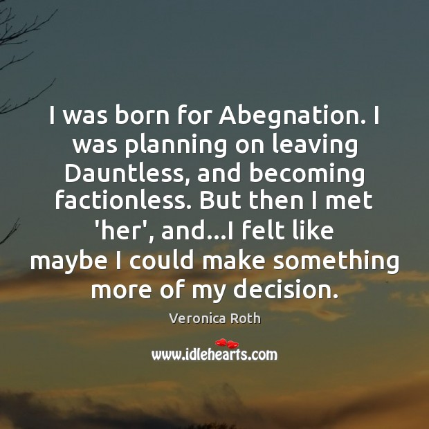 I was born for Abegnation. I was planning on leaving Dauntless, and Veronica Roth Picture Quote