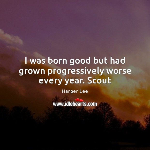 I was born good but had grown progressively worse every year. Scout Harper Lee Picture Quote