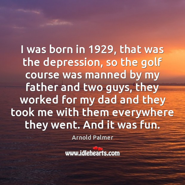 Image, I was born in 1929, that was the depression, so the golf course
