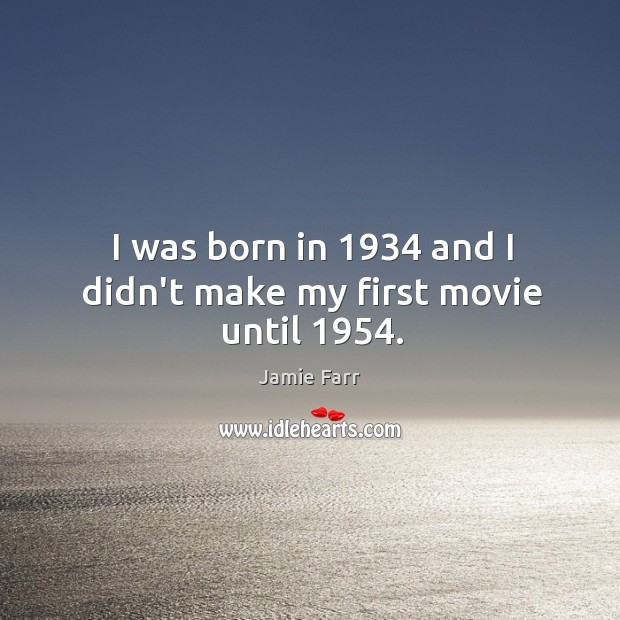 Image, I was born in 1934 and I didn't make my first movie until 1954.
