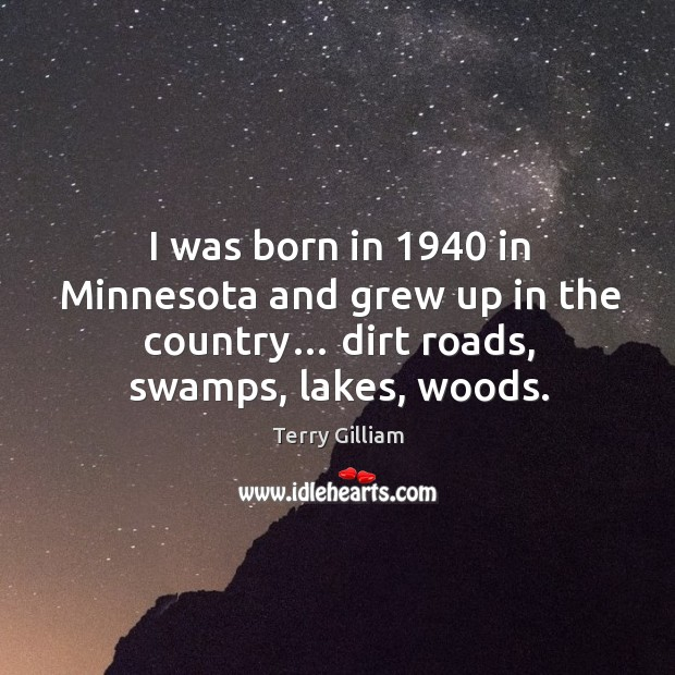 I was born in 1940 in minnesota and grew up in the country… dirt roads, swamps, lakes, woods. Image