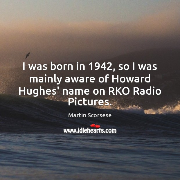 I was born in 1942, so I was mainly aware of Howard Hughes' name on RKO Radio Pictures. Martin Scorsese Picture Quote