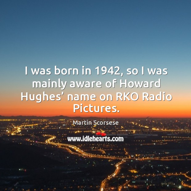 Image, I was born in 1942, so I was mainly aware of howard hughes' name on rko radio pictures.