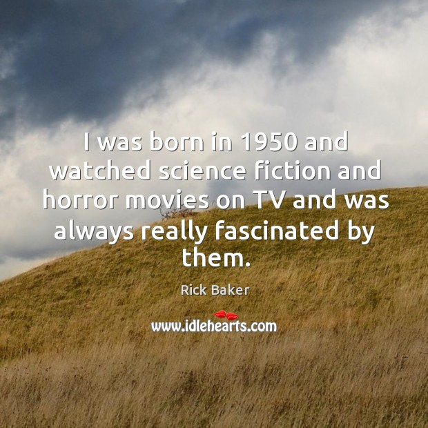 I was born in 1950 and watched science fiction and horror movies on tv and Image
