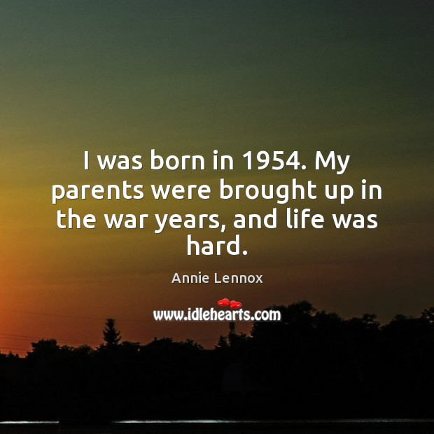 Image, I was born in 1954. My parents were brought up in the war years, and life was hard.