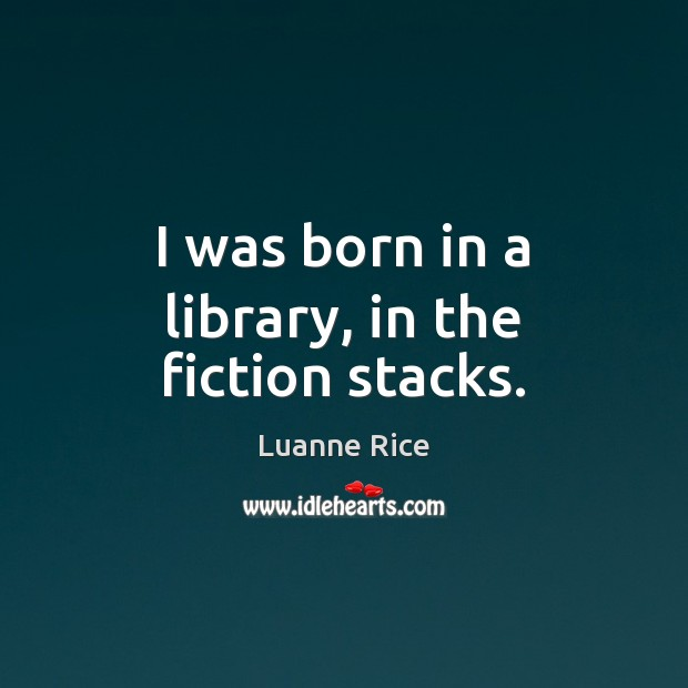 I was born in a library, in the fiction stacks. Image