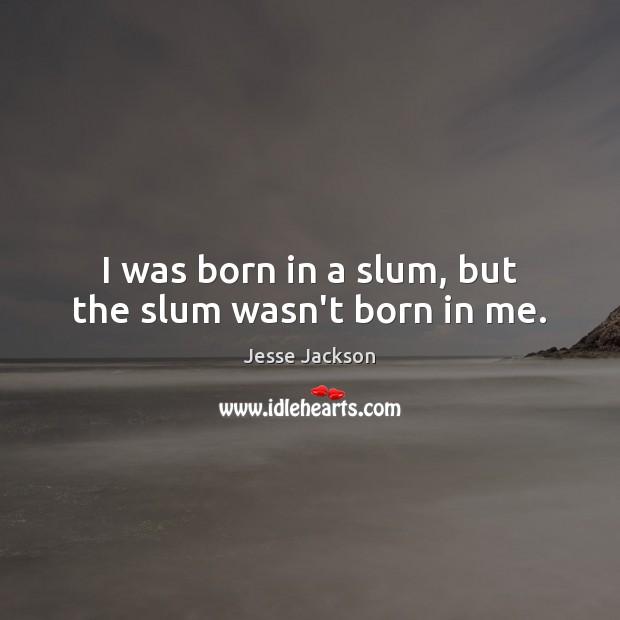I was born in a slum, but the slum wasn't born in me. Jesse Jackson Picture Quote