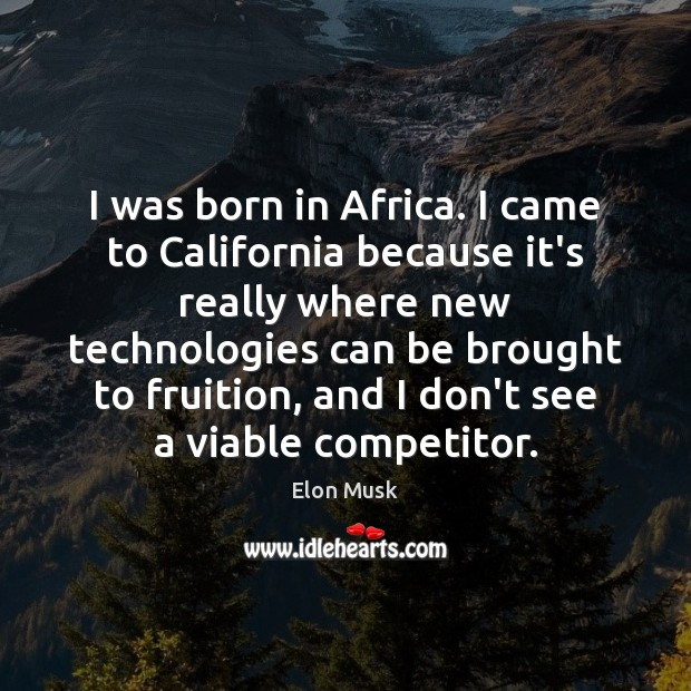 I was born in Africa. I came to California because it's really Elon Musk Picture Quote