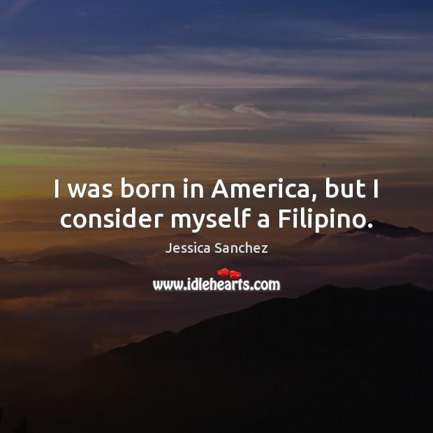I was born in America, but I consider myself a Filipino. Image