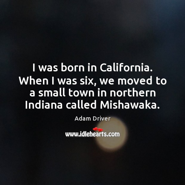 Image, I was born in California. When I was six, we moved to