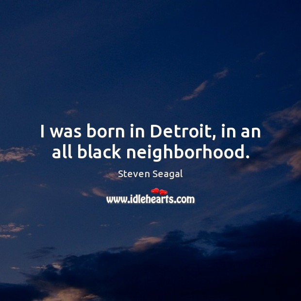 Image, I was born in Detroit, in an all black neighborhood.