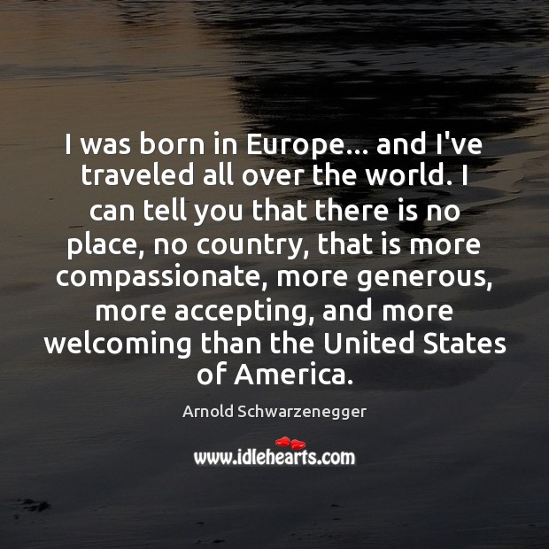 I was born in Europe… and I've traveled all over the world. Arnold Schwarzenegger Picture Quote