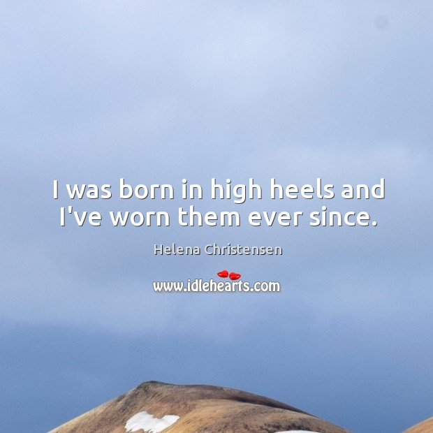 I was born in high heels and I've worn them ever since. Image