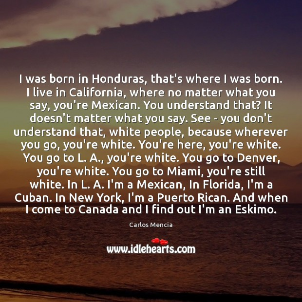 Image, I was born in Honduras, that's where I was born. I live