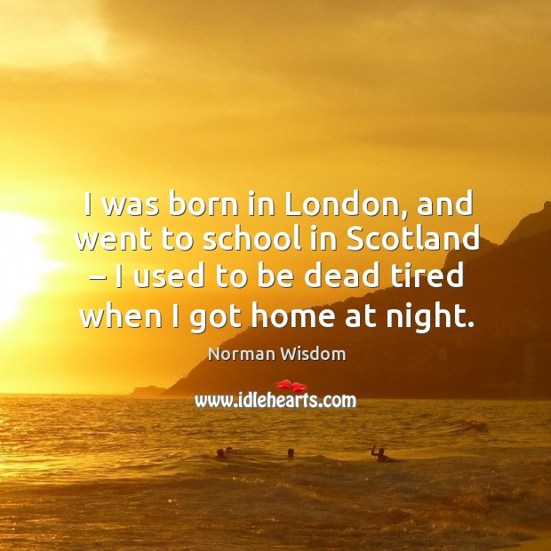 I was born in london, and went to school in scotland – I used to be dead tired when I got home at night. Norman Wisdom Picture Quote