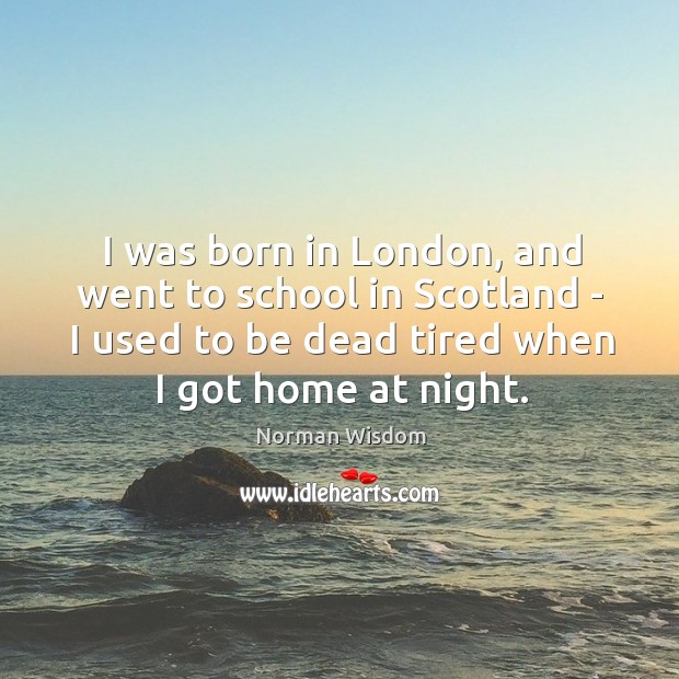 I was born in London, and went to school in Scotland – Norman Wisdom Picture Quote