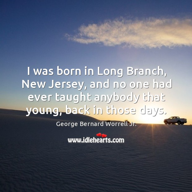 I was born in long branch, new jersey, and no one had ever taught anybody that young, back in those days. Image