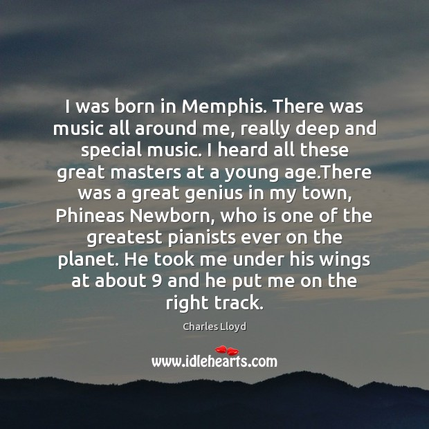 I was born in Memphis. There was music all around me, really Charles Lloyd Picture Quote