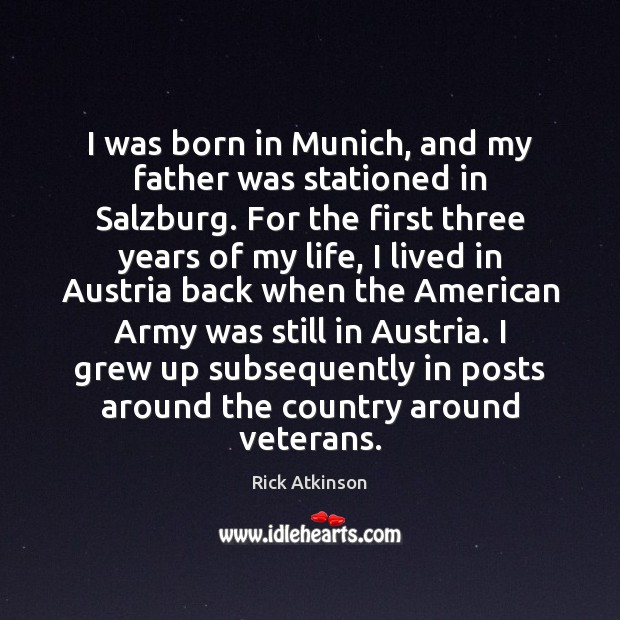 Image, I was born in Munich, and my father was stationed in Salzburg.