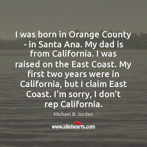 I was born in Orange County – in Santa Ana. My dad Dad Quotes Image