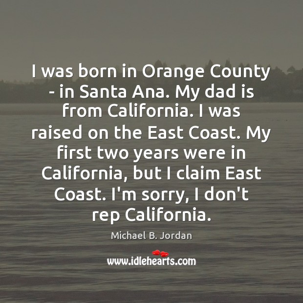 I was born in Orange County – in Santa Ana. My dad Dad Quotes Image